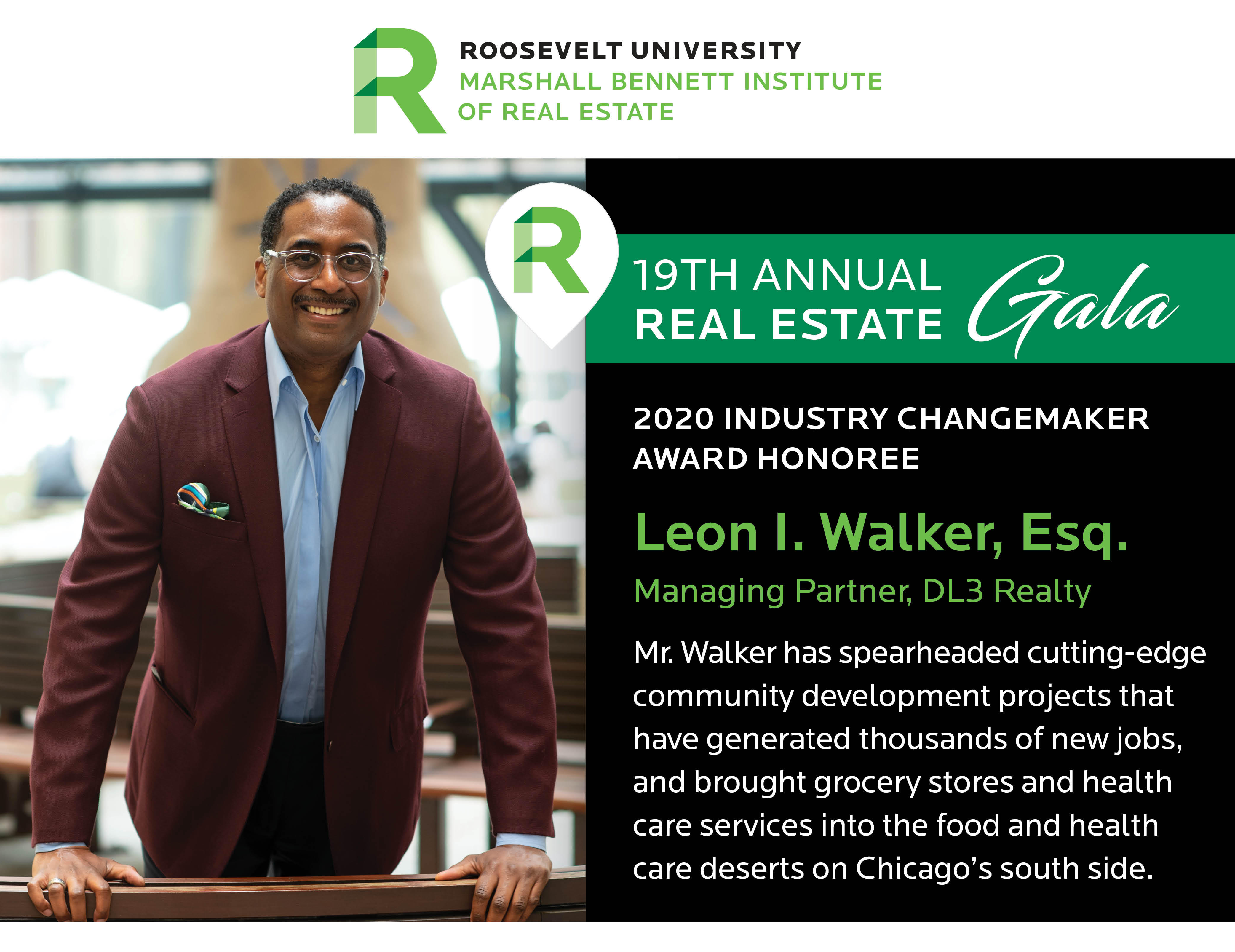 Header image: top - Roosevelt University Marshall Bennett Institute of Real Estate logo, left - photo of Leon I. Walker, Esq. Right - 20th Annual Real Estate Gala 2020 INDUSTRY CHANGEMAKER AWARD Honoree Leon I. Walker, Esq. Managing Partner, DL3 Realty - Mr. Walker has spearheaded cutting-edge community development projects that have generated thousands of new jobs, and brought grocery stores and health care services into the food and health care deserts on Chicago's south side.